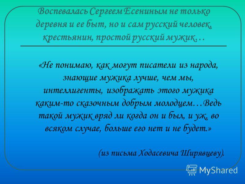 Воспевалась Сергеем Есениным не только деревня и ее быт, но и сам русский человек, крестьянин, простой русский мужик… «Не понимаю, как могут писатели из народа, знающие мужика лучше, чем мы, интеллигенты, изображать этого мужика каким-то сказочным до