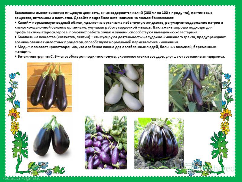 FokinaLida.75@mail.ru Баклажаны имеют высокую пищевую ценность, в них содержится калий (200 мг на 100 г продукта), пектиновые вещества, витамины и клетчатка. Давайте подробнее остановимся на пользе баклажанов: Калий – нормализует водный обмен, удаляе