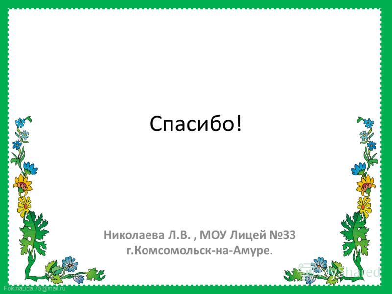FokinaLida.75@mail.ru Спасибо! Николаева Л.В., МОУ Лицей 33 г.Комсомольск-на-Амуре.
