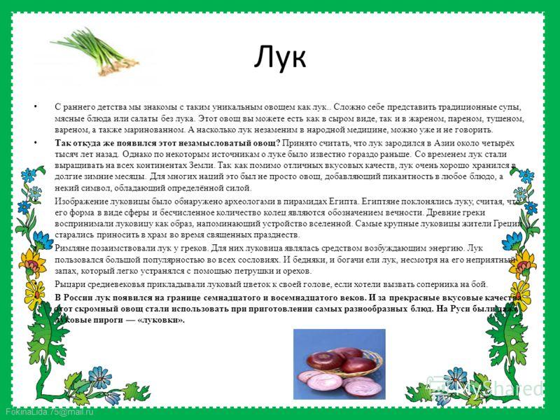 FokinaLida.75@mail.ru Лук С раннего детства мы знакомы с таким уникальным овощем как лук.. Сложно себе представить традиционные супы, мясные блюда или салаты без лука. Этот овощ вы можете есть как в сыром виде, так и в жареном, пареном, тушеном, варе