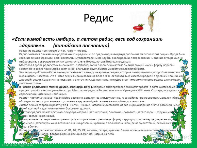 FokinaLida.75@mail.ru Редис «Если зимой есть имбирь, а летом редис, весь год сохранишь здоровье». (китайская пословица) Название редиса происходит от лат. radix корень. Редис считается ближайшим родственником редьки. И, по преданию, выведен редис был