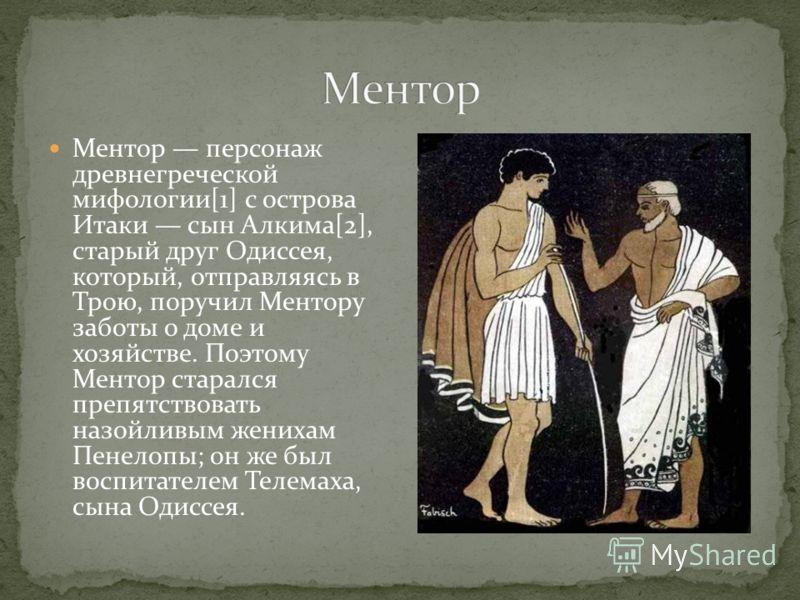 Ментор персонаж древнегреческой мифологии[1] с острова Итаки сын Алкима[2], старый друг Одиссея, который, отправляясь в Трою, поручил Ментору заботы о доме и хозяйстве. Поэтому Ментор старался препятствовать назойливым женихам Пенелопы; он же был вос