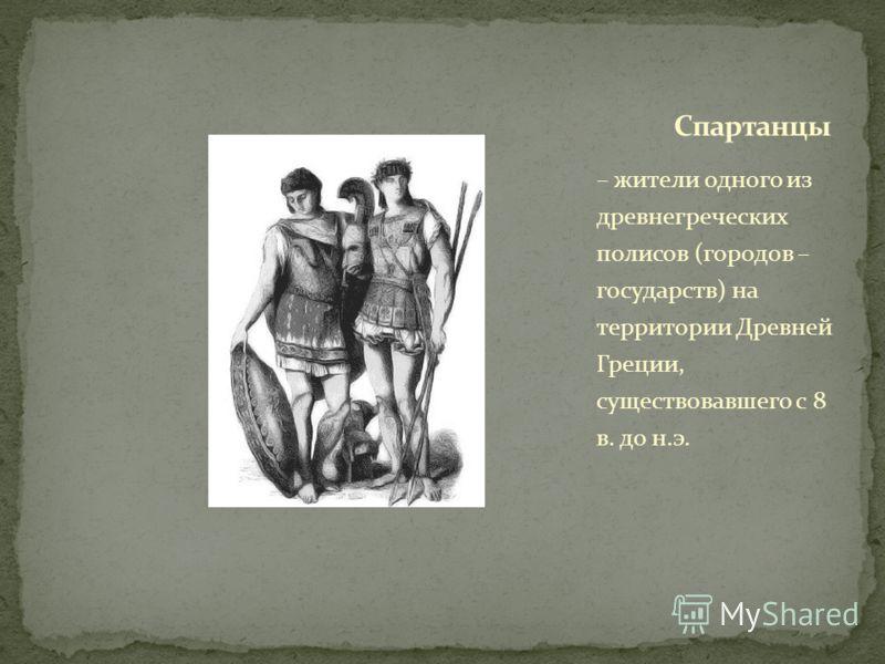 – жители одного из древнегреческих полисов (городов – государств) на территории Древней Греции, существовавшего с 8 в. до н.э.