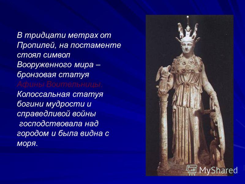 В тридцати метрах от Пропилей, на постаменте стоял символ Вооруженного мира – бронзовая статуя Афины Воительницы. Колоссальная статуя богини мудрости и справедливой войны господствовала над городом и была видна с моря.
