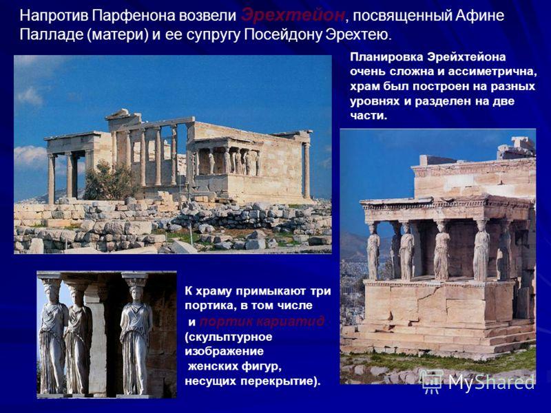 Планировка Эрейхтейона очень сложна и ассиметрична, храм был построен на разных уровнях и разделен на две части. К храму примыкают три портика, в том числе и портик кариатид (скульптурное изображение женских фигур, несущих перекрытие). Напротив Парфе