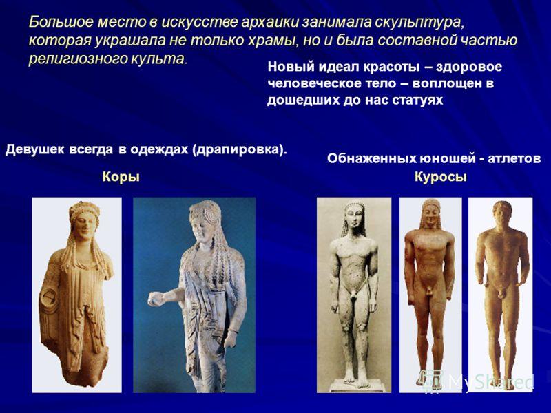 Большое место в искусстве архаики занимала скульптура, которая украшала не только храмы, но и была составной частью религиозного культа. Новый идеал красоты – здоровое человеческое тело – воплощен в дошедших до нас статуях КорыКуросы Обнаженных юноше