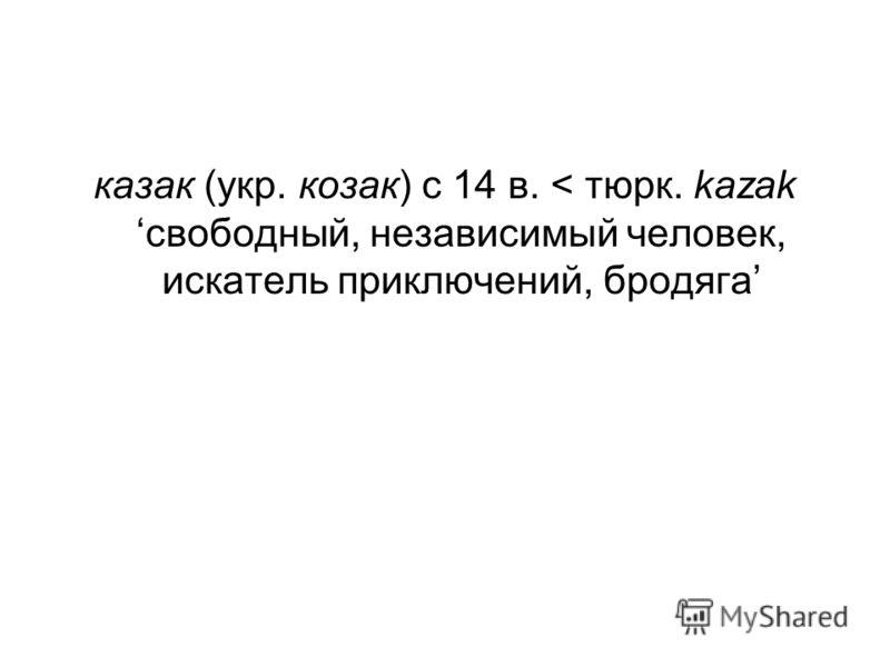 казак (укр. козак) с 14 в. < тюрк. kazak свободный, независимый человек, искатель приключений, бродяга