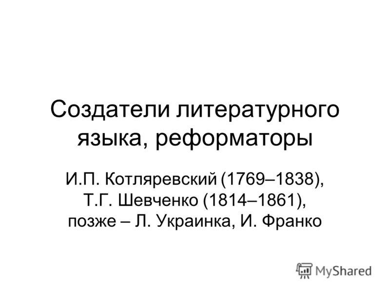 Создатели литературного языка, реформаторы И.П. Котляревский (1769–1838), Т.Г. Шевченко (1814–1861), позже – Л. Украинка, И. Франко