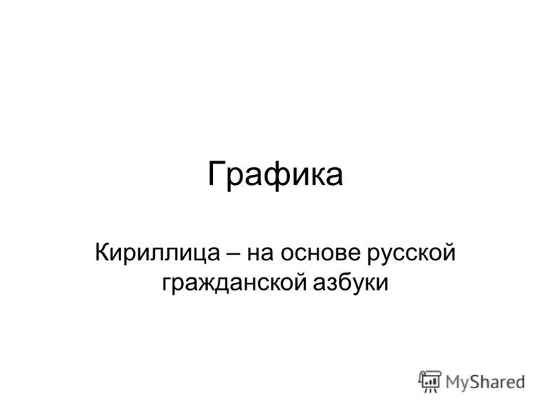 Графика Кириллица – на основе русской гражданской азбуки