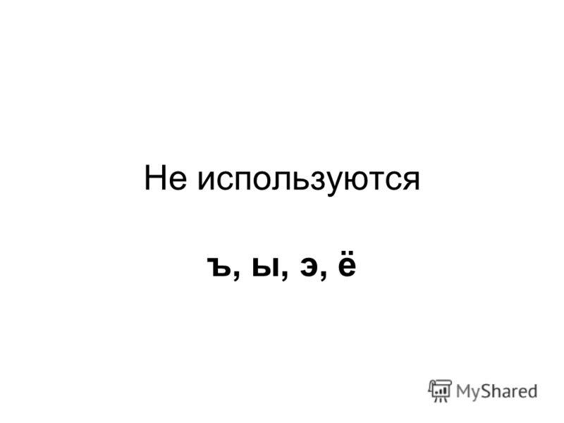 Не используются ъ, ы, э, ё