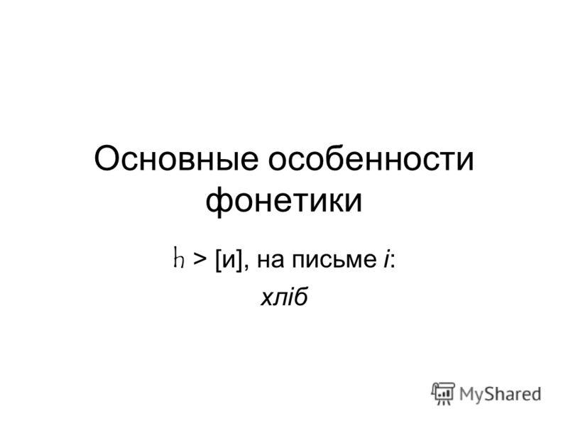 Основные особенности фонетики h > [и], на письме i: хлiб