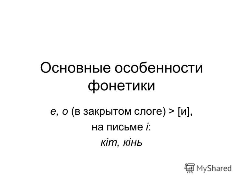 Основные особенности фонетики е, о (в закрытом слоге) > [и], на письме i: кiт, кiнь