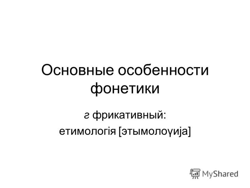 Основные особенности фонетики г фрикативный: етимологiя [этымолоγиjа]