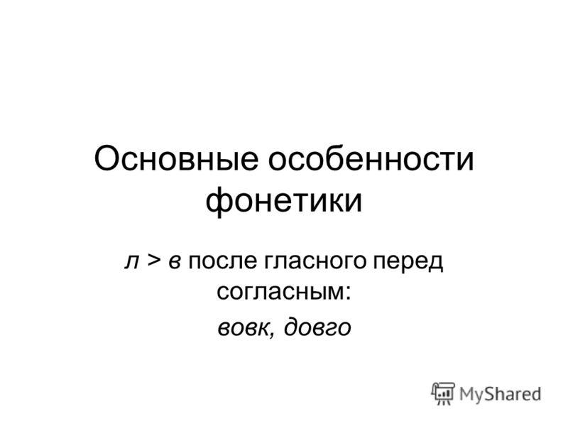 Основные особенности фонетики л > в после гласного перед согласным: вовк, довго