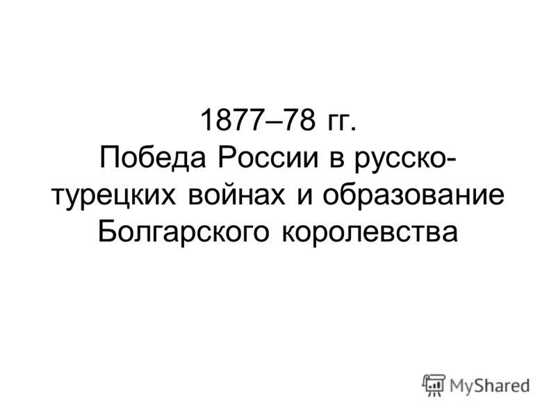 1877–78 гг. Победа России в русско- турецких войнах и образование Болгарского королевства