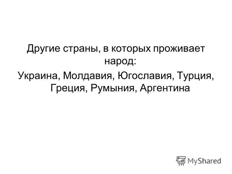 Другие страны, в которых проживает народ: Украина, Молдавия, Югославия, Турция, Греция, Румыния, Аргентина