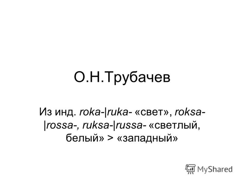 О.Н.Трубачев Из инд. roka-|ruka- «свет», roksa- |rossa-, ruksa-|russa- «светлый, белый» > «западный»