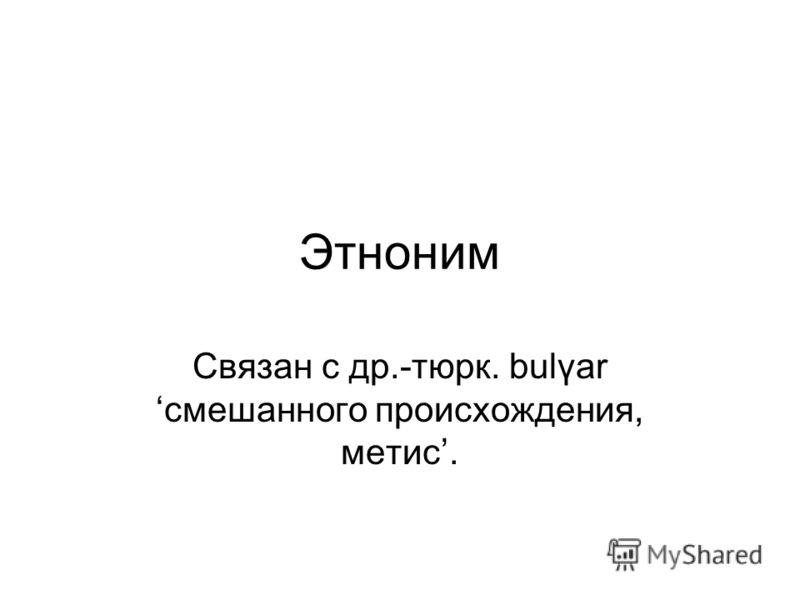 Этноним Связан с др.-тюрк. bulγar смешанного происхождения, метис.