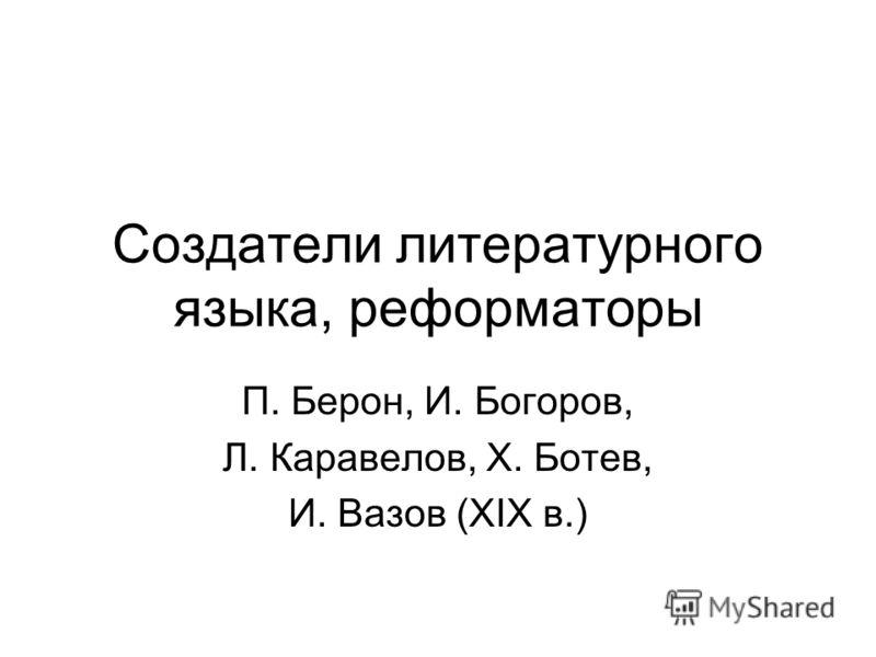 Создатели литературного языка, реформаторы П. Берон, И. Богоров, Л. Каравелов, Х. Ботев, И. Вазов (XIX в.)