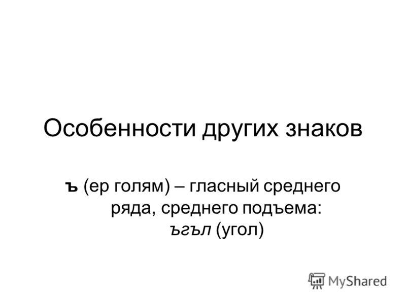 Особенности других знаков ъ (ер голям) – гласный среднего ряда, среднего подъема: ъгъл (угол)