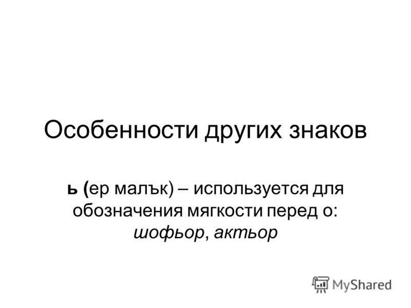 Особенности других знаков ь (ер малък) – используется для обозначения мягкости перед о: шофьор, актьор