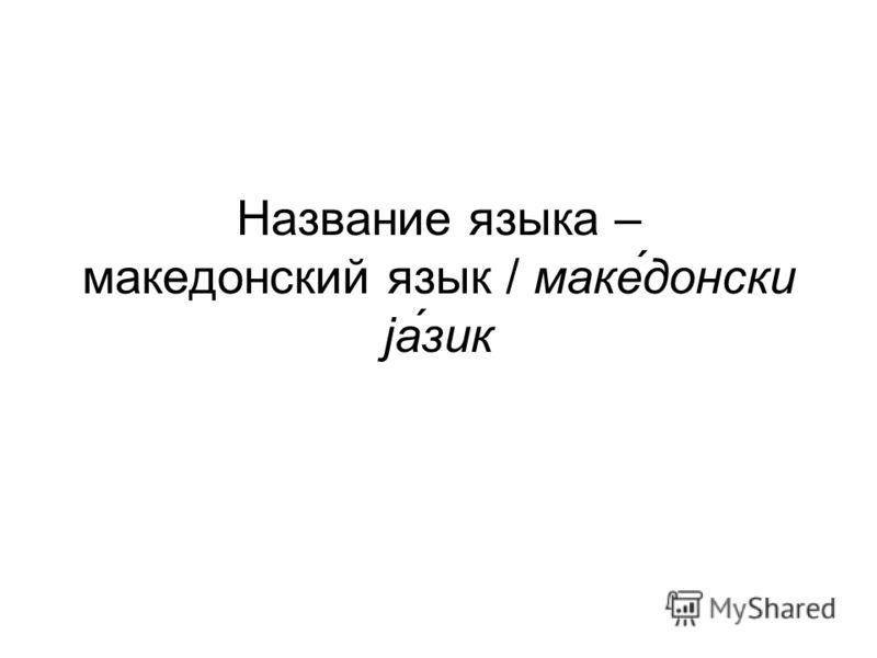 Название языка – македонский язык / маке́донски jа́́зик