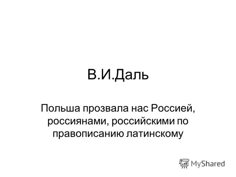 В.И.Даль Польша прозвала нас Россией, россиянами, российскими по правописанию латинскому