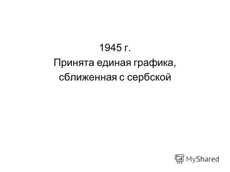 1945 г. Принята единая графика, сближенная с сербской