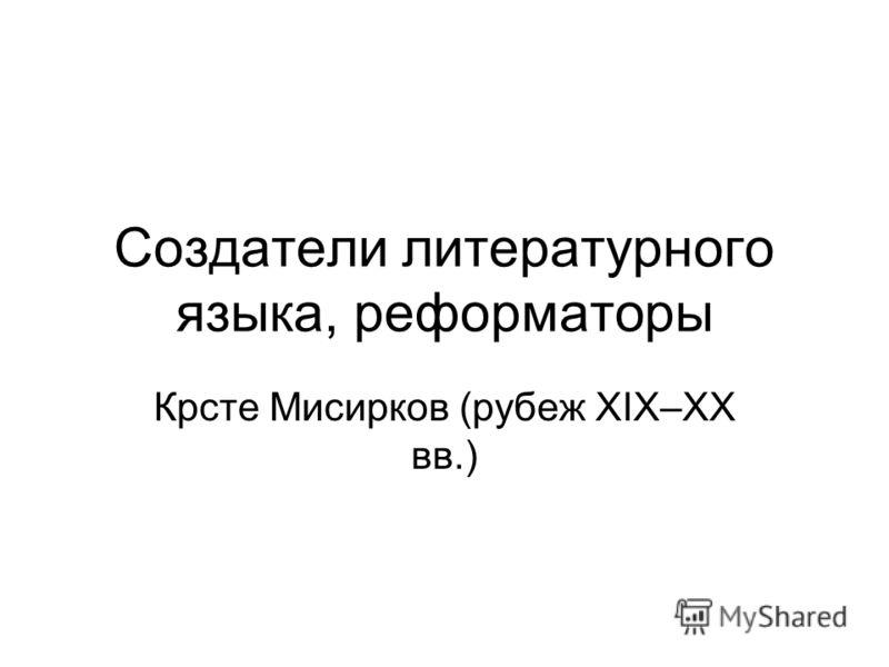 Создатели литературного языка, реформаторы Крсте Мисирков (рубеж XIX–XX вв.)