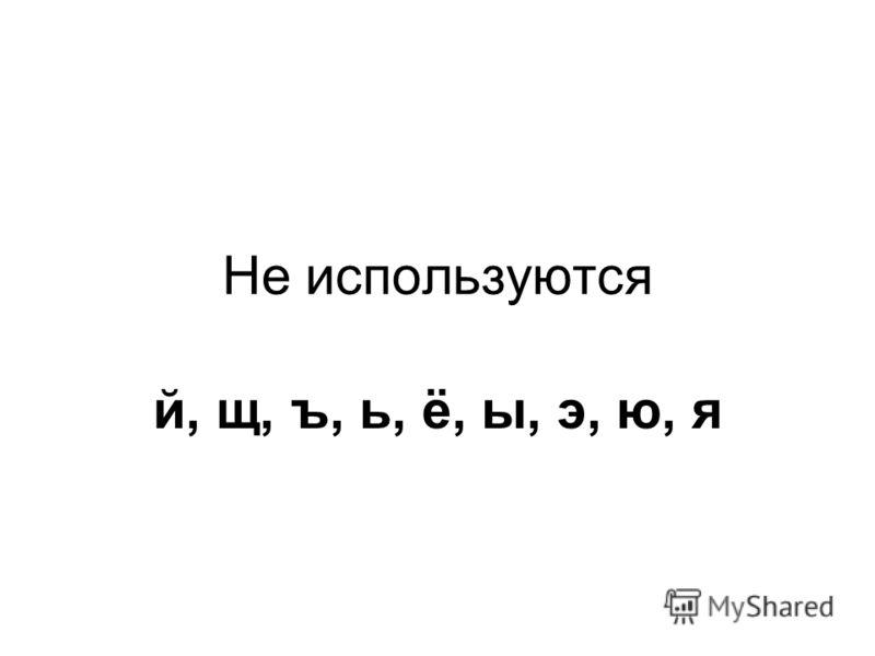 Не используются й, щ, ъ, ь, ё, ы, э, ю, я