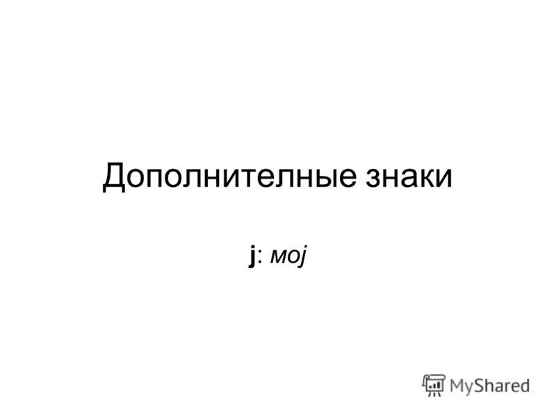 Дополнителные знаки j: моj
