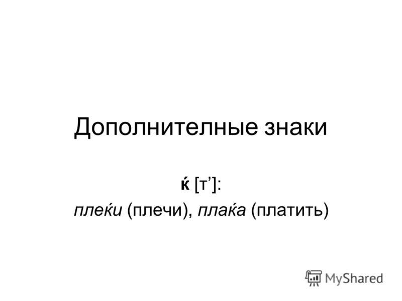 Дополнителные знаки ќ [т]: плеќи (плечи), плаќа (платить)