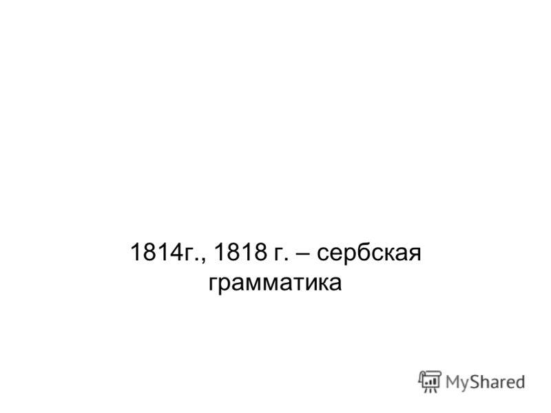 1814г., 1818 г. – сербская грамматика
