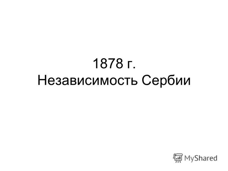 1878 г. Независимость Сербии