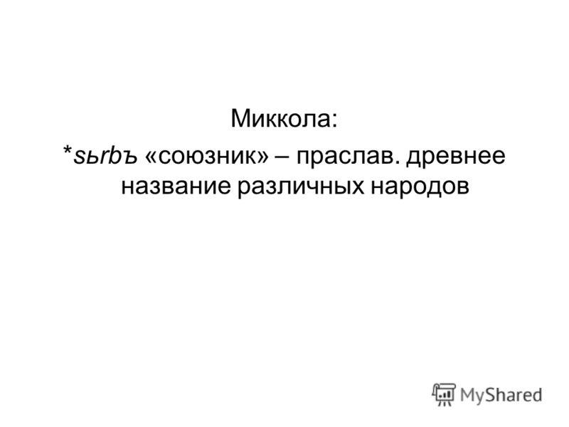 Миккола: *sьrbъ «союзник» – праслав. древнее название различных народов