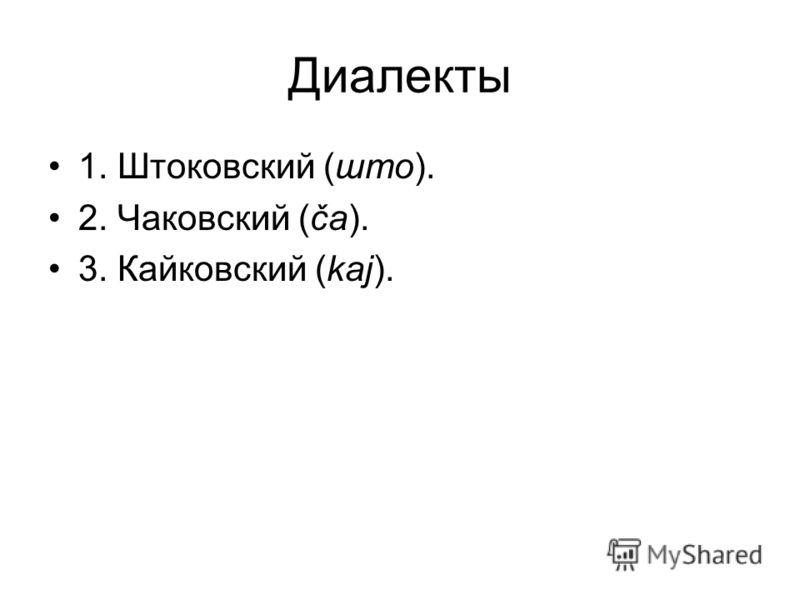 Диалекты 1. Штоковский (што). 2. Чаковский (ča). 3. Кайковский (kaj).