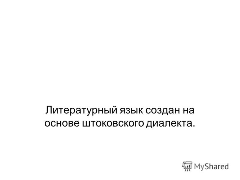 Литературный язык создан на основе штоковского диалекта.