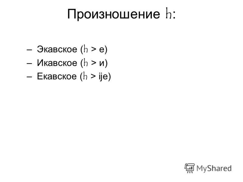 Произношение h: – Экавское (h > е) – Икавское (h > и) – Екавское (h > ije)