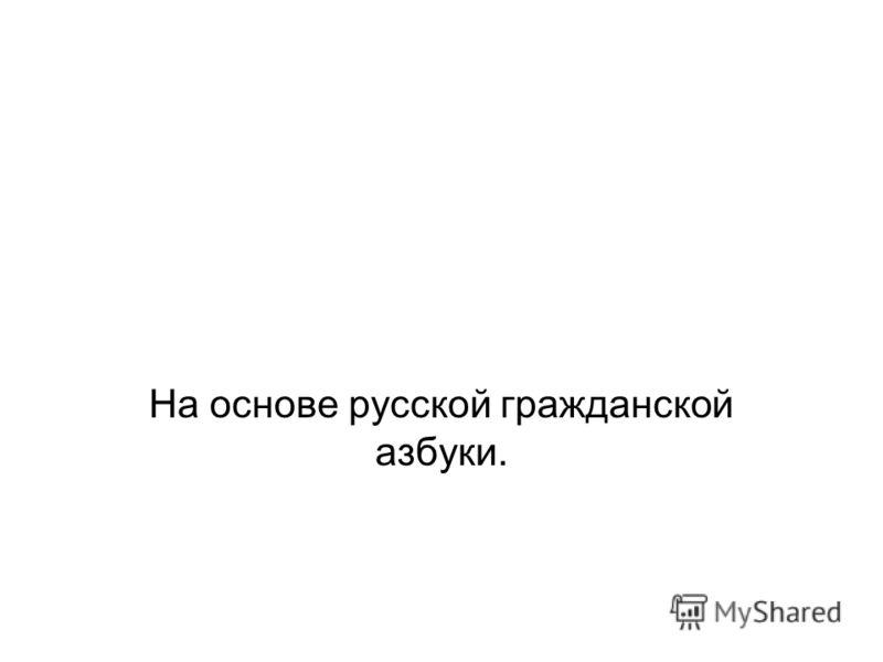 На основе русской гражданской азбуки.