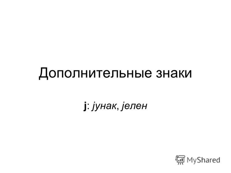 Дополнительные знаки j: jунак, jелен