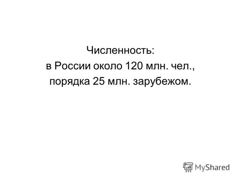 Численность: в России около 120 млн. чел., порядка 25 млн. зарубежом.