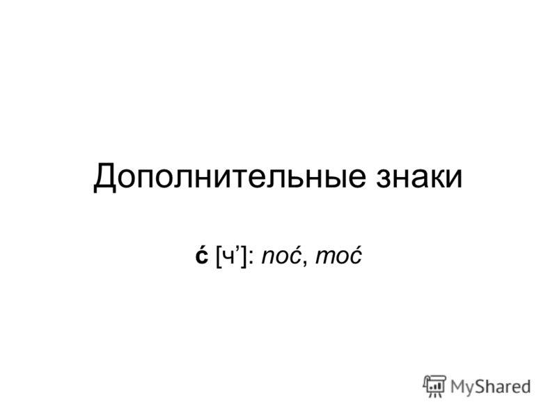 Дополнительные знаки ć [ч]: noć, moć