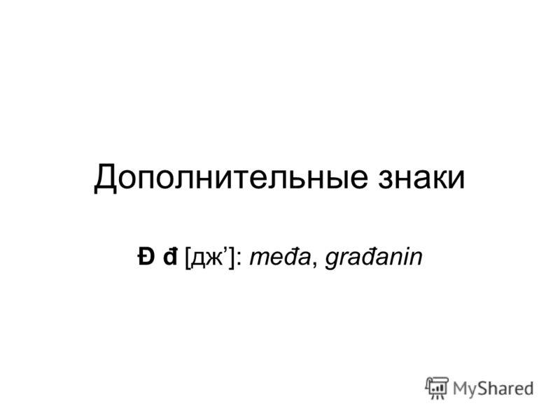 Дополнительные знаки Đ đ [дж]: međa, građanin
