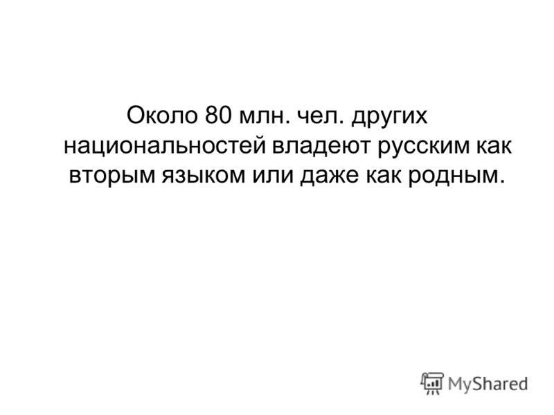 Около 80 млн. чел. других национальностей владеют русским как вторым языком или даже как родным.