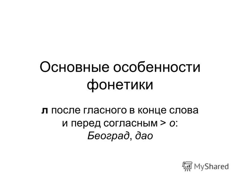Основные особенности фонетики л после гласного в конце слова и перед согласным > о: Београд, дао