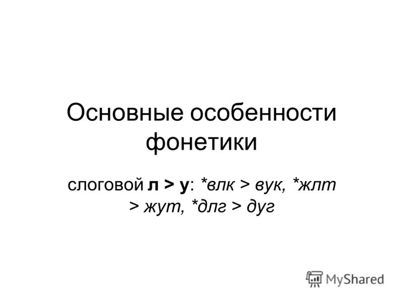 Основные особенности фонетики слоговой л > у: *влк > вук, *жлт > жут, *длг > дуг