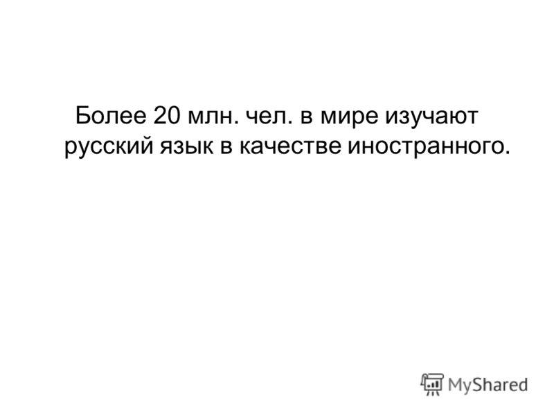 Более 20 млн. чел. в мире изучают русский язык в качестве иностранного.