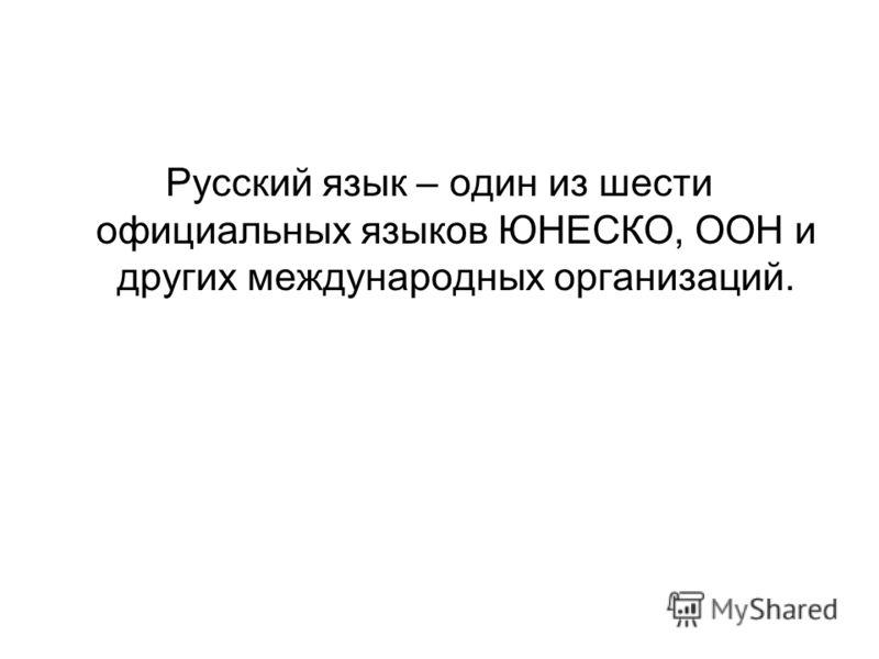 Русский язык – один из шести официальных языков ЮНЕСКО, ООН и других международных организаций.