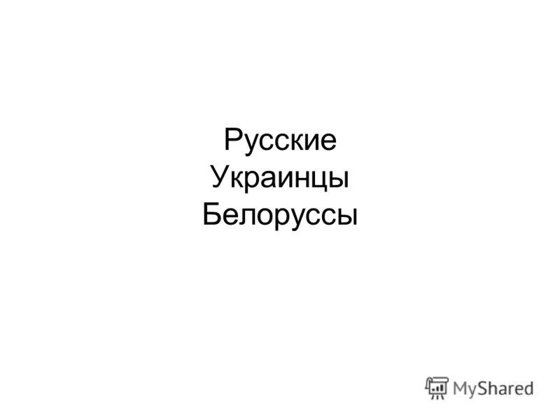 Русские Украинцы Белоруссы