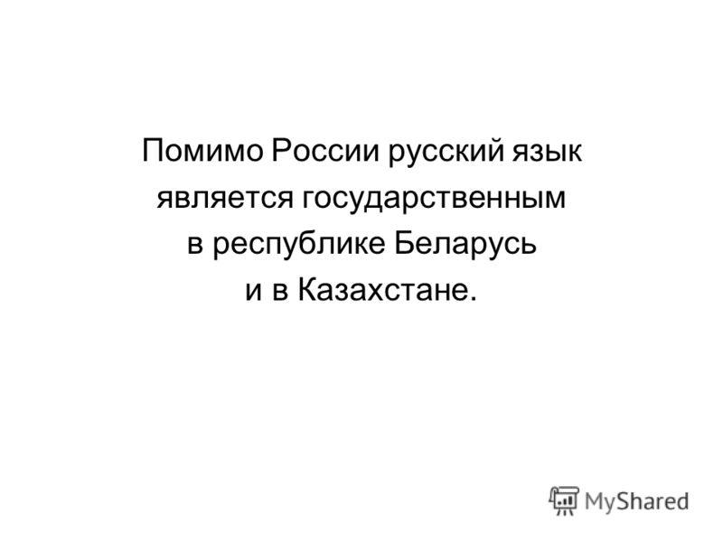 Помимо России русский язык является государственным в республике Беларусь и в Казахстане.